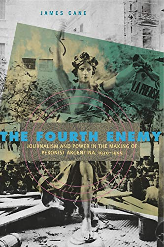 9780271048772: The Fourth Enemy: Journalism and Power in the Making of Peronist Argentina, 1930-1955