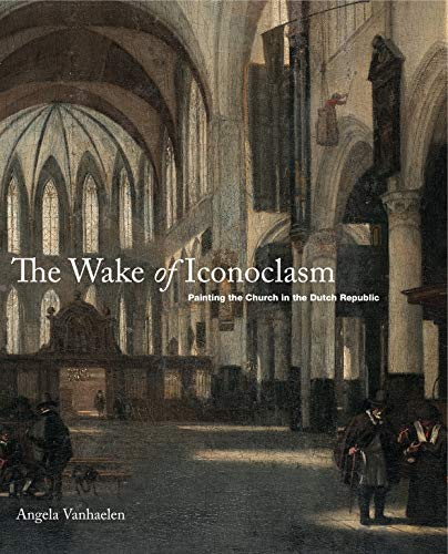The Wake of Iconoclasm: Painting the Church in the Dutch Republic (Hardback): Penn State University
