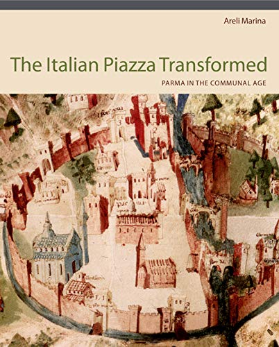 The Italian Piazza Transformed: Parma in the Communal Age: Marina, Areli