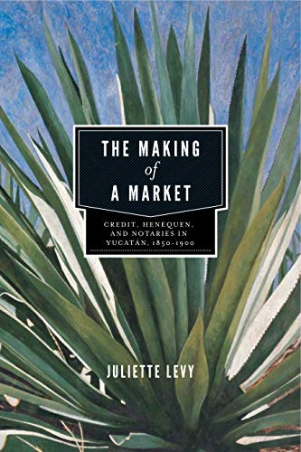 9780271052144: The Making of a Market: Credit, Henequen, and Notaries in Yucatán, 1850-1900