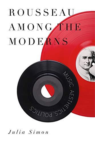 Rousseau Among the Moderns: Music, Aesthetics, Politics: Julia Simon