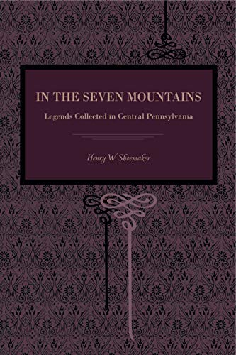 In the Seven Mountains: Legends Collected in Central Pennsylvania: Shoemaker, Henry W.