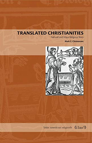 Translated Christianities: Nahuatl and Maya Religious Texts (Latin American Originals): Christensen...