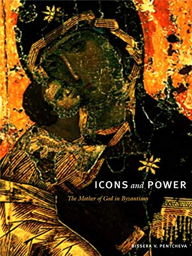 Icons and Power: The Mother of God in Byzantium: Pentcheva, Bissera V.