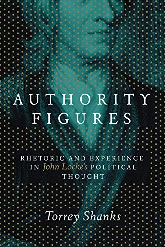 Authority Figures: Rhetoric and Experience in John Locke's Political Thought: Shanks, Torrey