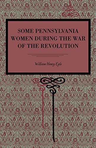 Some Pennsylvania Women During the War of the Revolution: Egle, William Henry