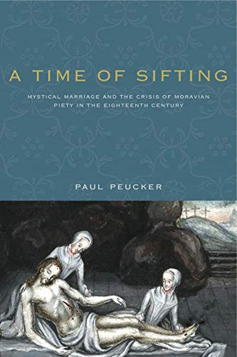 A Time of Sifting: Mystical Marriage and the Crisis of Moravian Piety in the Eighteenth Century (...
