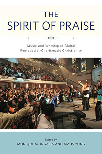 The Spirit of Praise: Music and Worship in Global Pentecostal-Charismatic Christianity: Monique M. ...