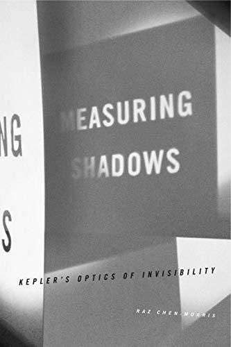 Measuring Shadows: Kepler s Optics of Invisibility: Raz Chen-Morris