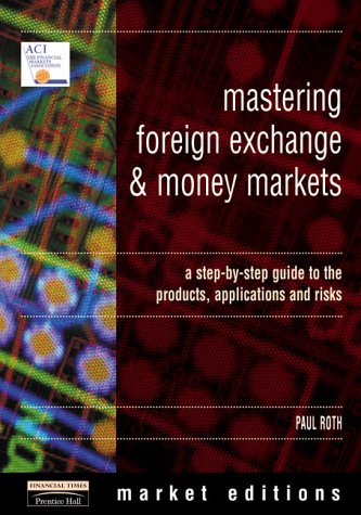 9780273625865: Mastering Foreign Exchange and Money Markets: A Step-by-step Guide to the Products, Applications and Risks (Financial Times Series)