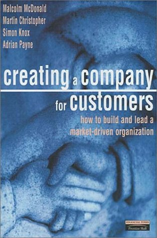9780273642497: Creating a Company for Customers: How to Build and Lead a Market Driven Organisation (Financial Times Series)
