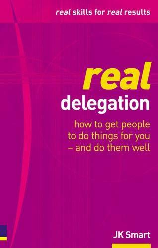 Real Delegation: How to Get People to: Smart, JK