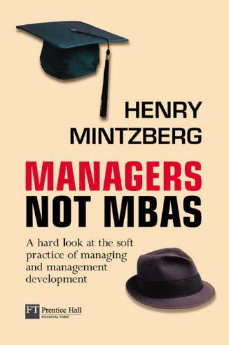 9780273663249: Managers Not Mbas: A Hard Look At The Soft Practice Of Managing And Management Development (Financial Times Series)