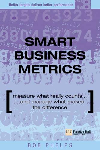 9780273663966: Smart Business Metrics: Measure What Really Counts and Manage What Makes the Difference (Financial Times Series)