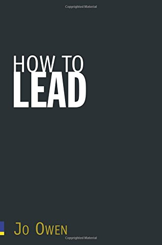 How to Lead: What You Actually Need to Do to Manage, Lead & Succeed