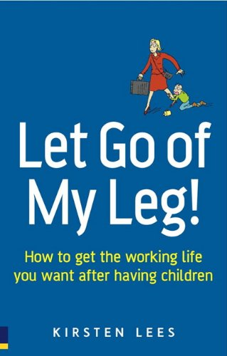 9780273706571: Let Go of My Leg!: How to get the working life you want after having children