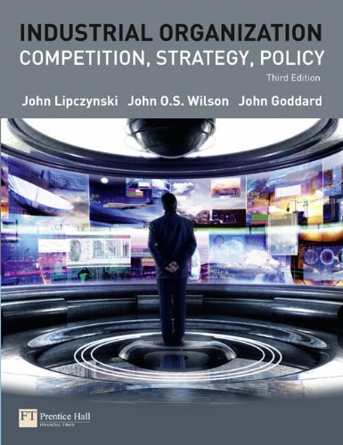 Industrial Organization: Competition, Strategy, Policy (3rd Edition): John Lipczynski; John