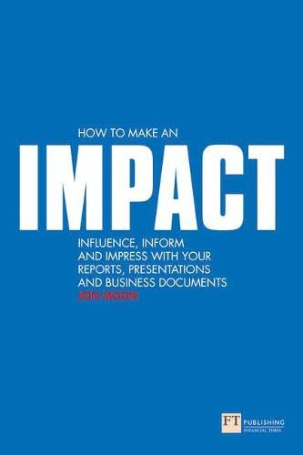 9780273713326: How to make an IMPACT: Influence, inform and impress with your reports, presentations, business documents, charts and graphs