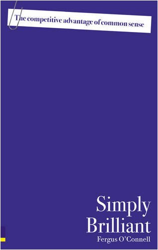 Simply Brilliant: The Competitive Advantage of Common Sense (0273720775) by Fergus O'Connell