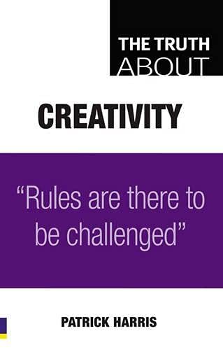 9780273723561: The Truth About Creativity: Rules are there to be challenged