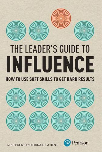 9780273729860: The Leader's Guide to Influence: How to Use Soft Skills to Get Hard Results (Financial Times Series)
