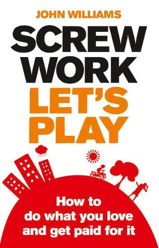 9780273730934: Screw Work, Let's Play: How to Do What You Love and Get Paid for It
