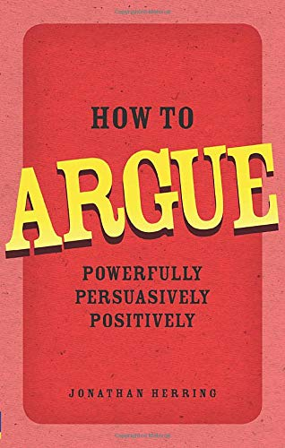 9780273734185: How to Argue: Powerfully, Persuasively, Positively
