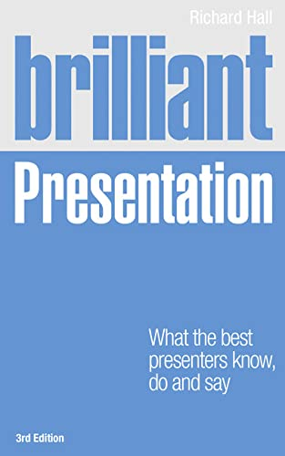 Brilliant Presentation 3e: What the best presenters know, do and say (3rd Edition): Hall, Richard