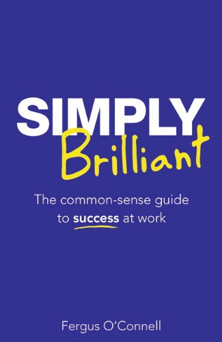 Simply Brilliant: The common-sense guide to success at work (4th Edition): O'Connell, Fergus