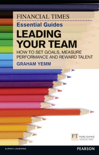9780273772422: The Financial Times Essential Guide to Leading Your Team: How to Set Goals, Measure Performance and Reward Talent (The FT Guides)