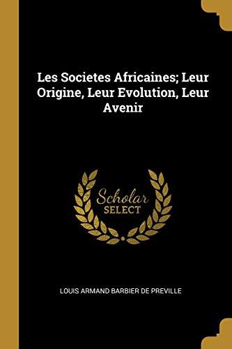 Les Societes Africaines; Leur Origine, Leur Evolution,: Louis Armand Barbier
