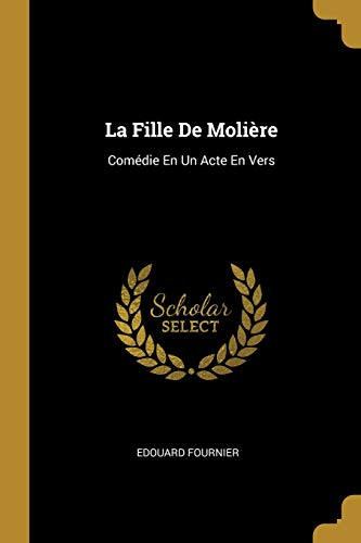 La Fille de Moliere: Comedie En Un: Edouard Fournier