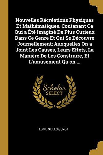 9780274320202: Nouvelles Récréations Physiques Et Mathématiques. Contenant Ce Qui a Été Imaginé de Plus Curieux Dans Ce Genre Et Qui Se Découvre Journellement; ... Et l'Amusement Qu'on ... (French Edition)