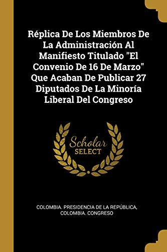 REPLICA DE LOS MIEMBROS DE LA ADMINISTRACION: Colombia. Presidencia De