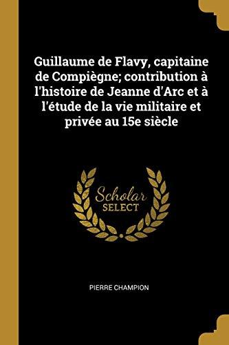9780274498413: Guillaume de Flavy, Capitaine de Compiègne; Contribution À l'Histoire de Jeanne d'Arc Et À l'Étude de la Vie Militaire Et Privée Au 15e Siècle