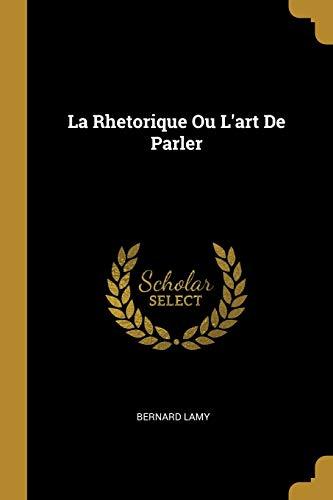 La Rhetorique Ou l'Art de Parler (Paperback): Bernard Lamy