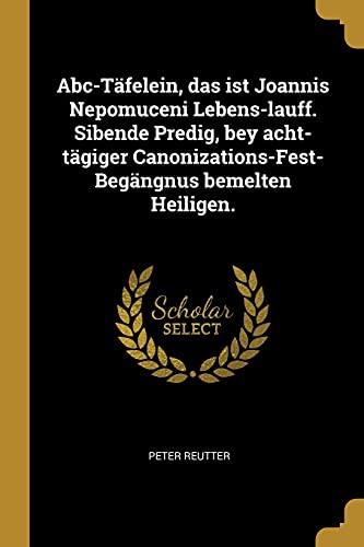 9780274692941: Abc-Täfelein, Das Ist Joannis Nepomuceni Lebens-Lauff. Sibende Predig, Bey Acht-Tägiger Canonizations-Fest-Begängnus Bemelten Heiligen.
