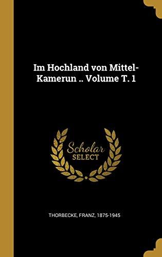 Im Hochland Von Mittel-Kamerun . Volume T.: Thorbecke Franz 1875-1945