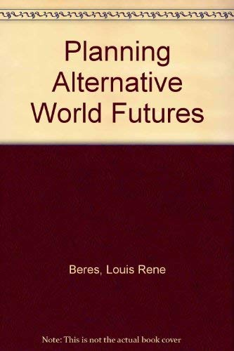Planning Alternative World Futures: Values, Methods, and Methods, and Models: Louis Rene Beres