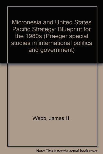 Micronesia and United States Pacific Strategy: Blueprint for the 1980s (Praeger special studies in international politics and government) (0275089401) by James H. Webb