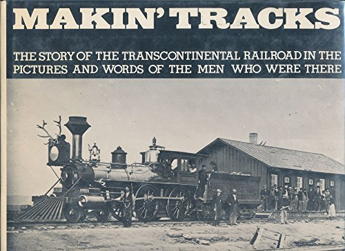 MAKIN' TRACKS: THE STORY OF THE TRANSCONTINENTAL RAILROAD IN THE PICTURES AND WORDS OF THE MEN...