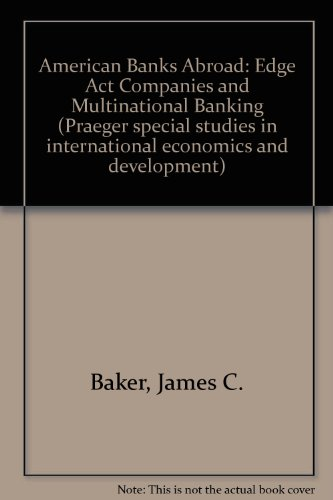 American Banks Abroad : Edge Act Companies and Multinational Banking: Baker, James C.; Bradford, M....