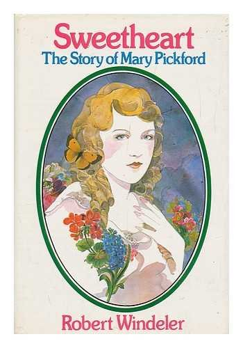 Sweetheart the Story of Mary Pickford: Robert Windeler