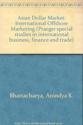 Asian Dollar Market: International Offshore Marketing (Praeger: Bhattacharya, Anindya K.