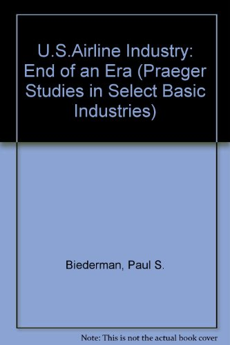 9780275907631: The U.S. Airline Industry: End of an Era (Praeger Studies in Select Basic Industries)