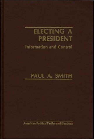 9780275909062: Electing a President: Information and Control (American Political Parties and Elections)