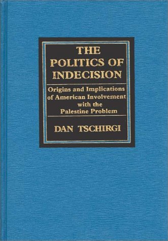 9780275910921: The Politics of Indecision: Origins and Implications of American Involvement with the Palestine Problem