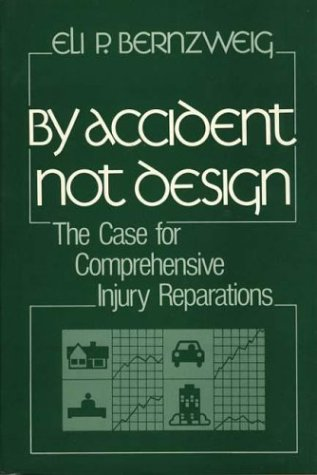 By Accident, Not Design: The Case for Comprehensive Injury Reparations: Bernzweig, Eli P, Bernzweig...