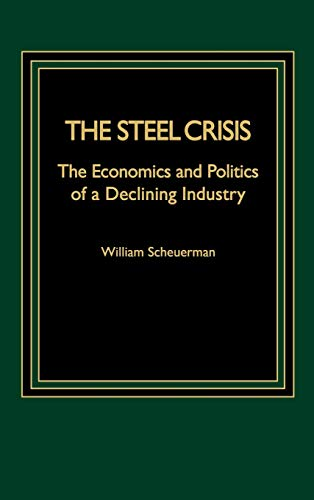 The Steel Crisis - The Conomics and Politics of a Declining Industry.: Scheuerman William: