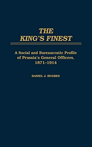 9780275923204: The King's Finest: A Social and Bureaucratic Profile of Prussia's General Officers, 1871-1914
